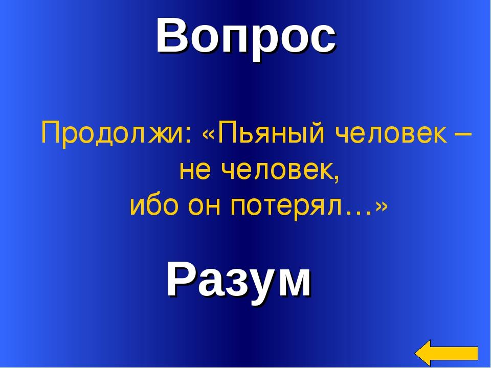 Вопрос Разум Продолжи: «Пьяный человек – не человек, ибо он потерял…»