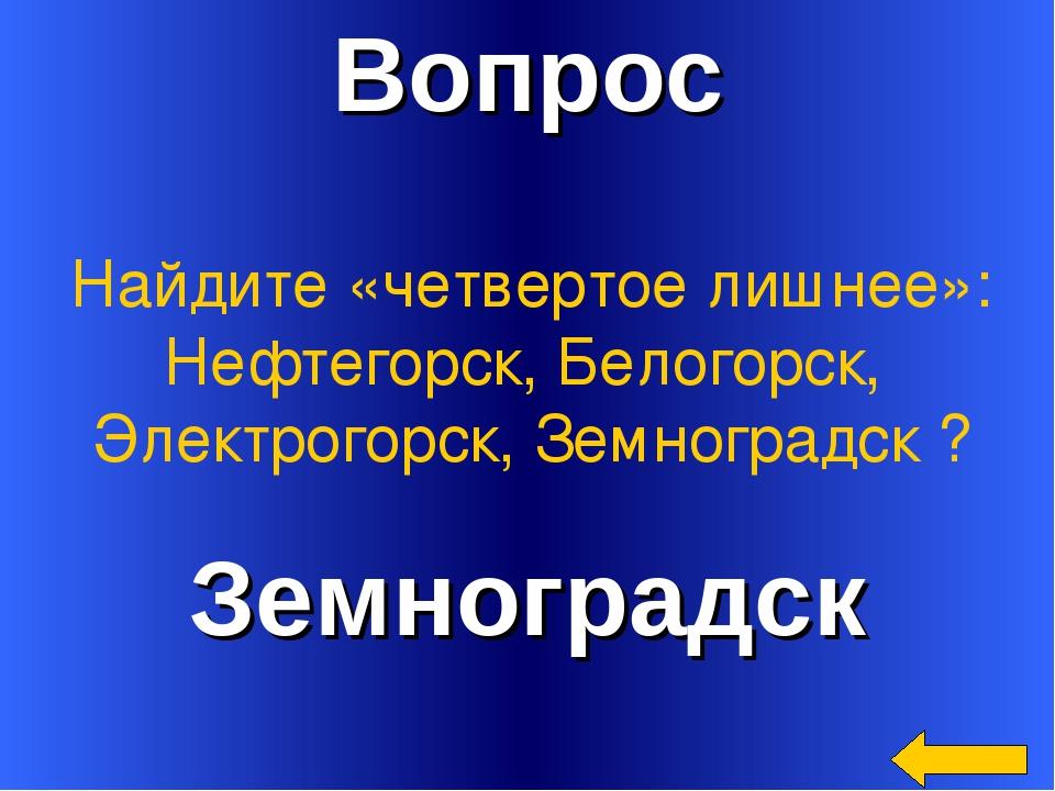 Вопрос Земноградск Найдите «четвертое лишнее»: Нефтегорск, Белогорск, Электро...