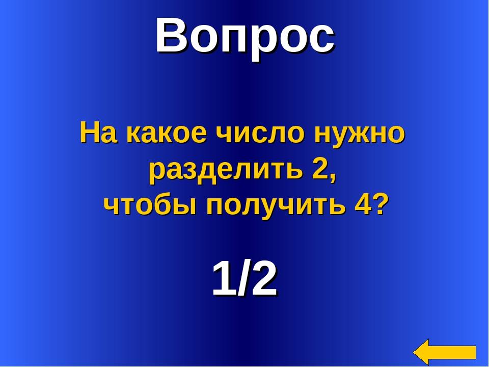 Вопрос 1/2 На какое число нужно разделить 2, чтобы получить 4?