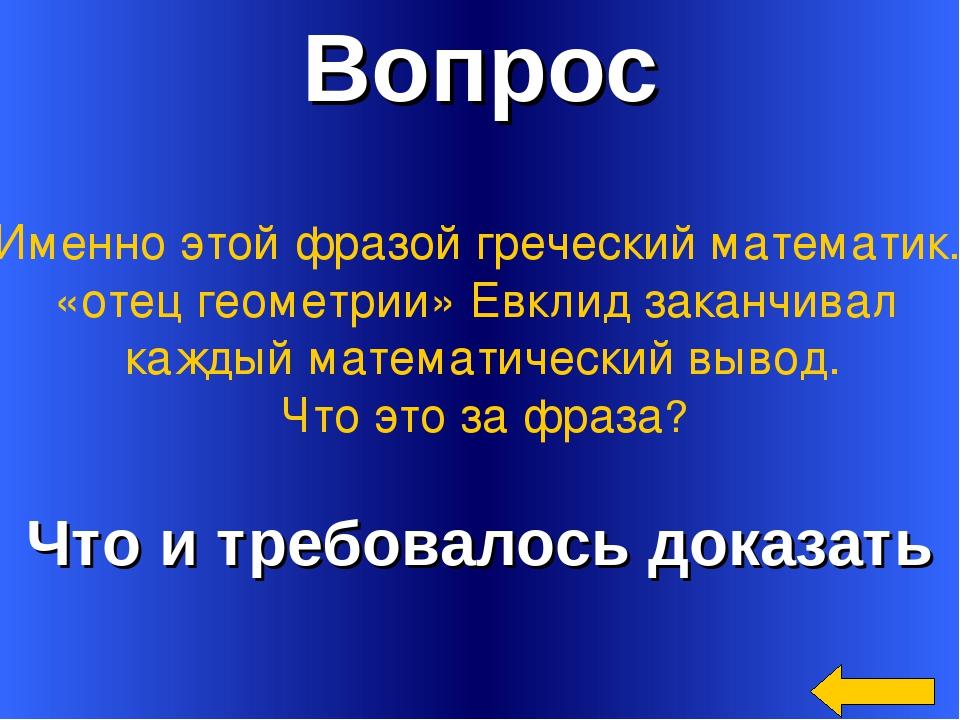 Вопрос Что и требовалось доказать Именно этой фразой греческий математик. «от...
