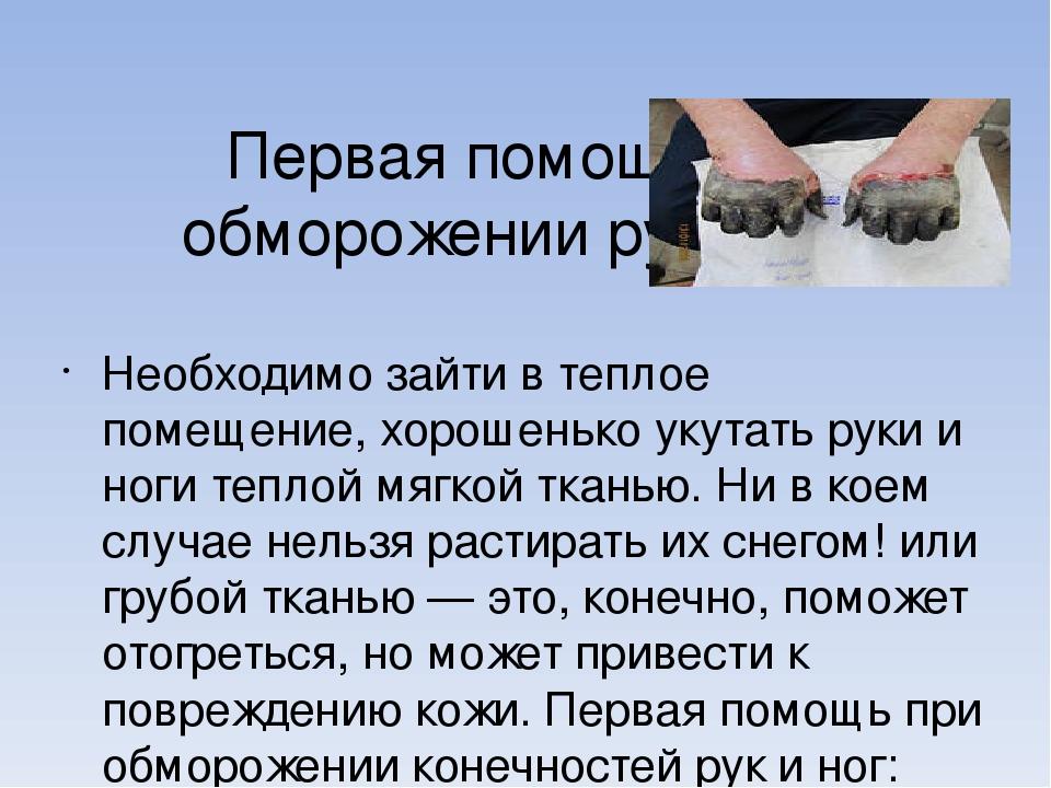 Первая помощь при обморожении рук и ног Необходимо зайти в теплое помещение,...
