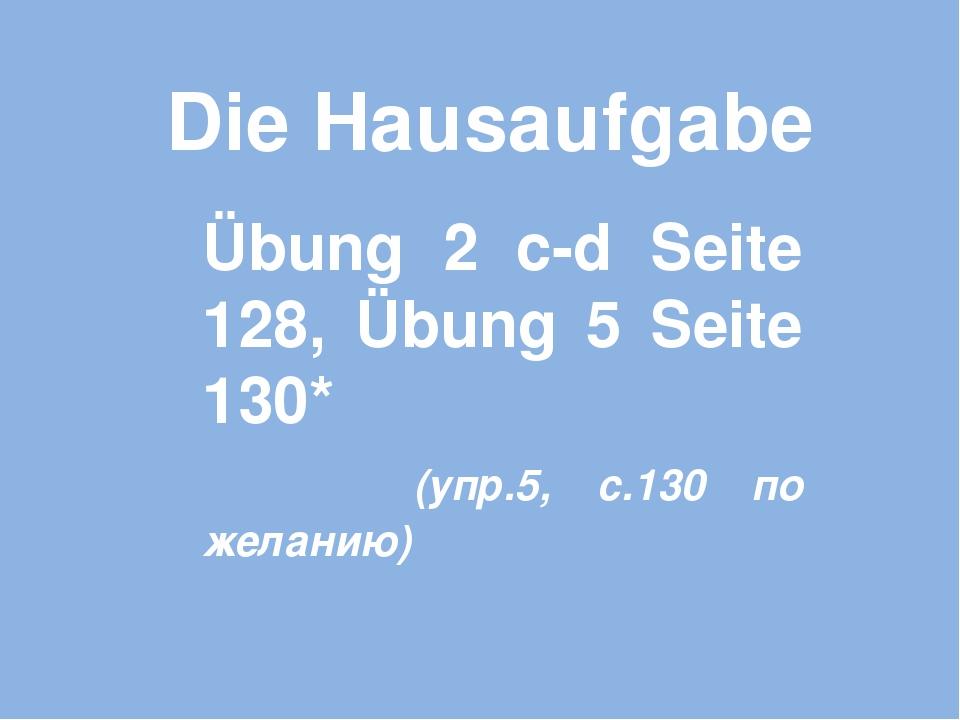 Die Hausaufgabe Übung 2 с-d Seite 128, Übung 5 Seite 130* (упр.5, с.130 по же...