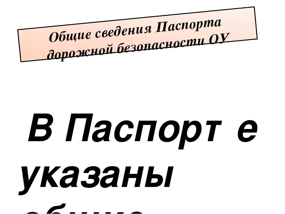 Общие сведения Паспорта дорожной безопасности ОУ В Паспорте указаны общие све...