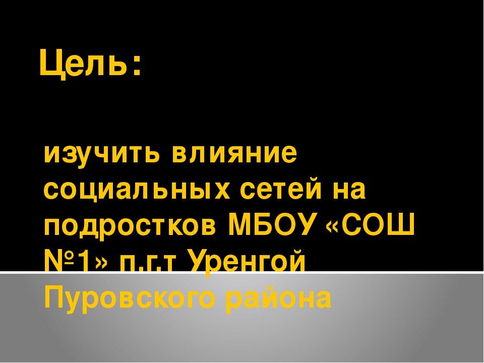 изучить влияние социальных сетей на подростков МБОУ «СОШ №1» п.г.т Уренгой Пу...