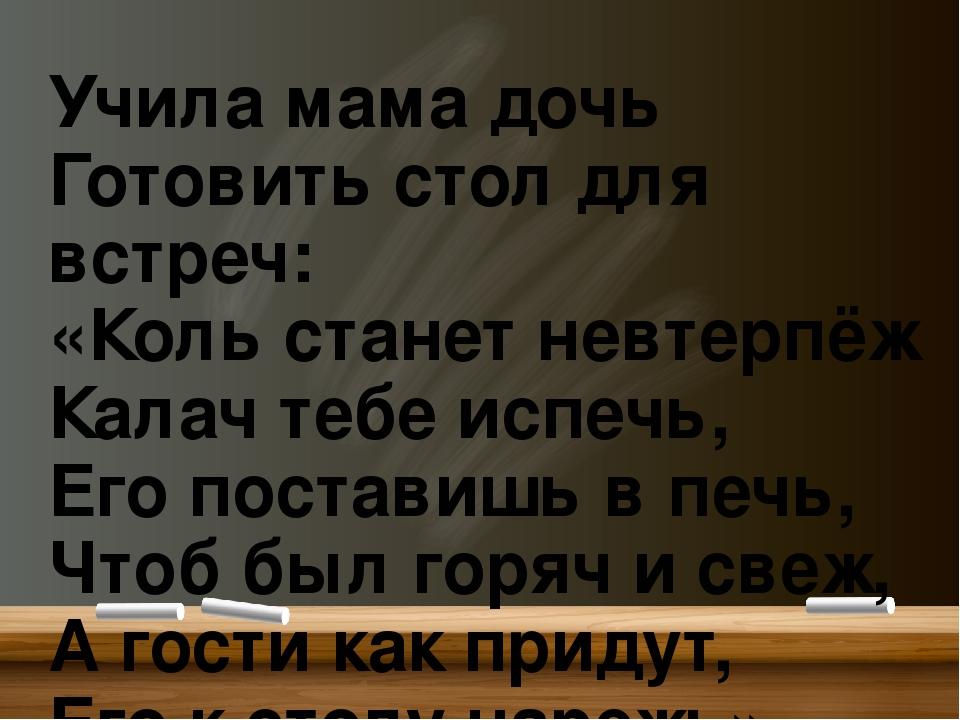 Учила мама дочь Готовить стол для встреч: «Коль станет невтерпёж Калач тебе...