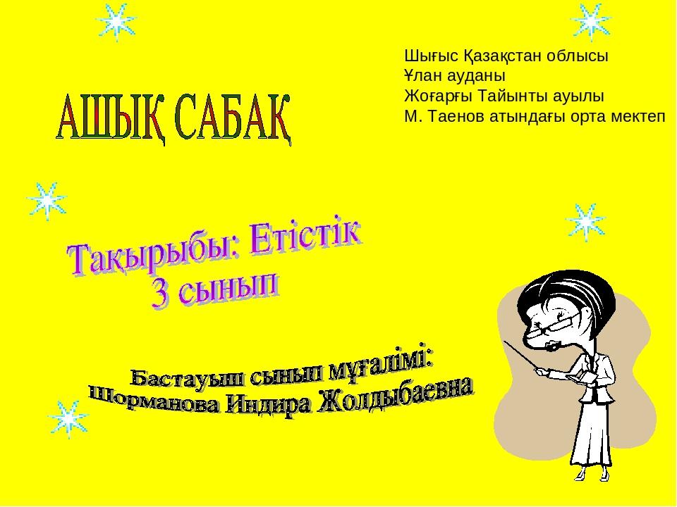Шығыс Қазақстан облысы Ұлан ауданы Жоғарғы Тайынты ауылы М. Таенов атындағы о...