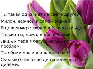 Ты такая одна, нет на свете другой, Милой, нежной и самой родной, В целом ми
