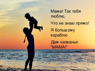 """Мама! Так тебя люблю, Что не знаю прямо! Я большому кораблю Дам названье """"МА"""