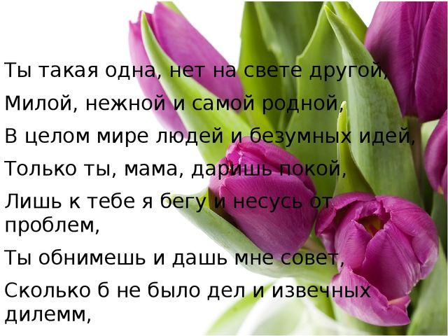Ты такая одна, нет на свете другой, Милой, нежной и самой родной, В целом ми...