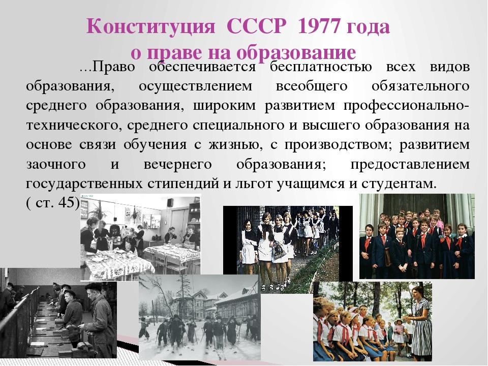 Конституция СССР 1977 года о праве на образование …Право обеспечивается беспл...