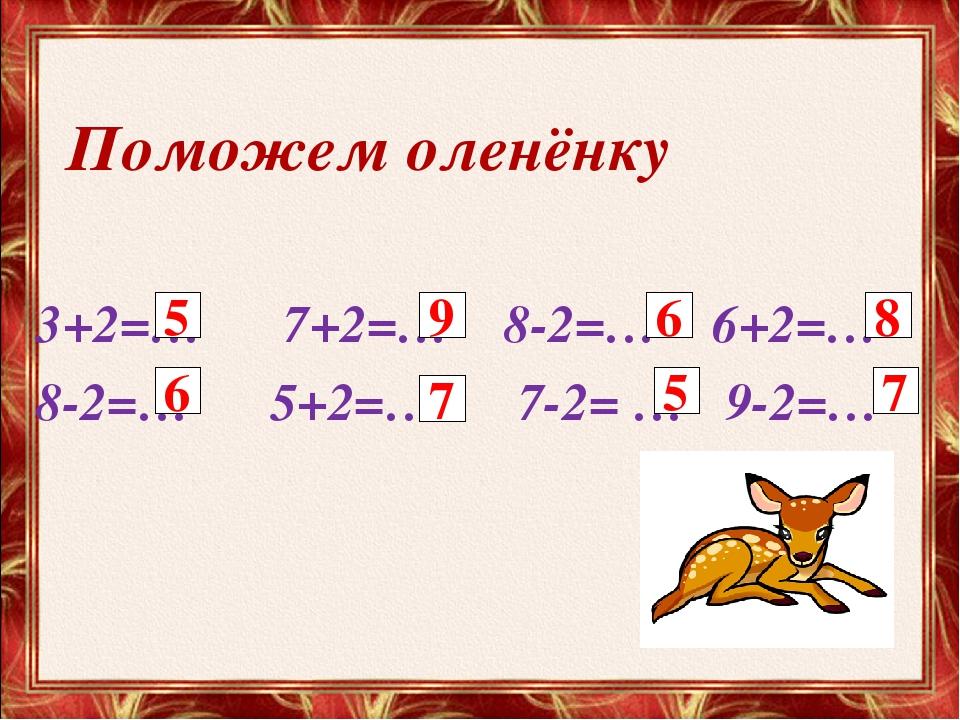 Поможем оленёнку 3+2=… 7+2=… 8-2=… 6+2=… 8-2=… 5+2=… 7-2= … 9-2=… 5 9 6 6 7 5...