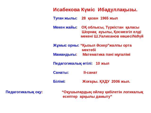 Исабекова Күміс Ибадуллақызы. Туған жылы: 28 қазан 1965 жыл Мекен жайы: ОҚ об...