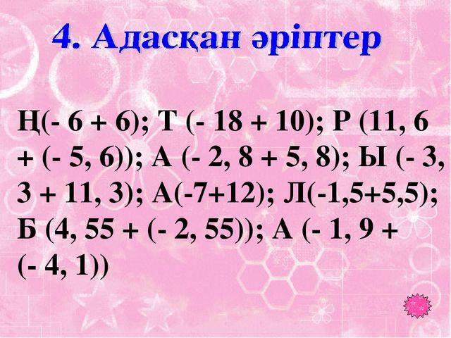 Ң(- 6 + 6); Т (- 18 + 10); Р (11, 6 + (- 5, 6)); А (- 2, 8 + 5, 8); Ы (- 3,...