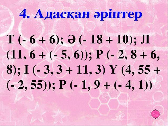 Т (- 6 + 6); Ә (- 18 + 10); Л (11, 6 + (- 5, 6)); Р (- 2, 8 + 6, 8); І (- 3,...