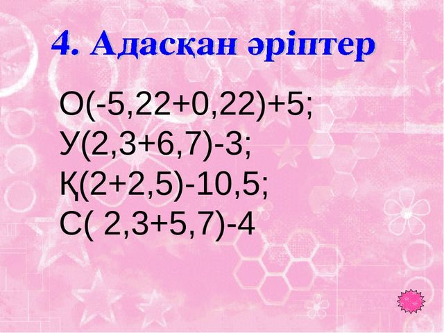 О(-5,22+0,22)+5; У(2,3+6,7)-3; Қ(2+2,5)-10,5; С( 2,3+5,7)-4