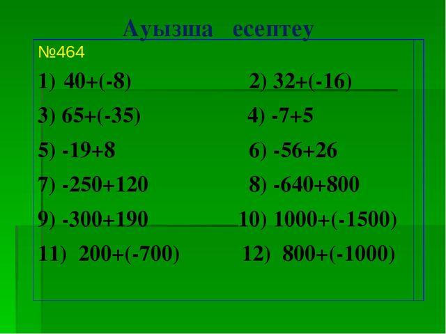 Ауызша есептеу №464 40+(-8) 2) 32+(-16) 3) 65+(-35) 4) -7+5 5) -19+8 6) -56+2...
