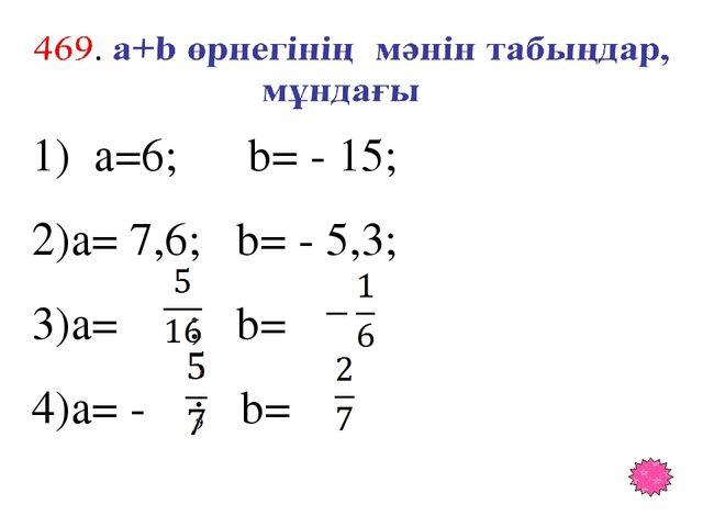 1) a=6; b= - 15; a= 7,6; b= - 5,3; a= ; b= a= - ; b=