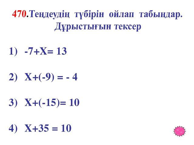 -7+X= 13 X+(-9) = - 4 X+(-15)= 10 X+35 = 10