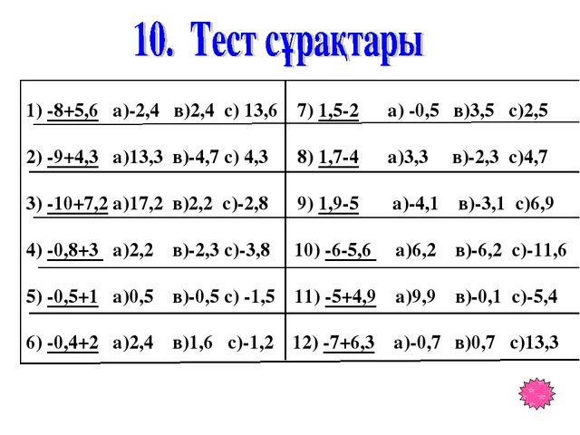 1) -8+5,6 а)-2,4 в)2,4 с) 13,6 7) 1,5-2 а) -0,5 в)3,5 с)2,5 2) -9+4,3 а)13,3...