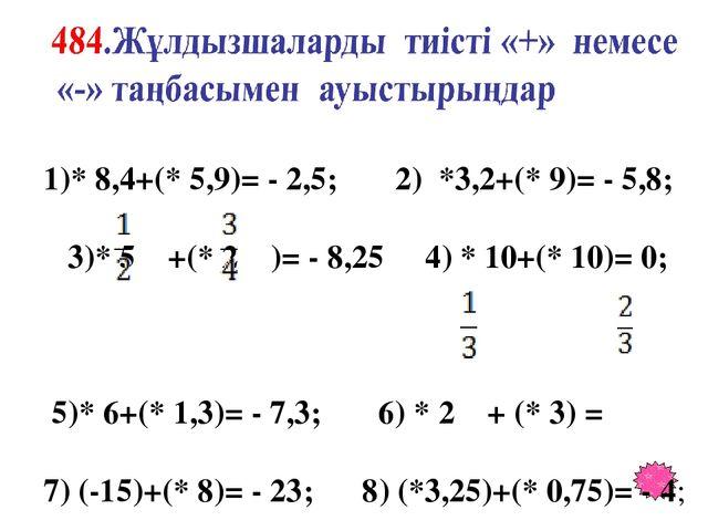 1)* 8,4+(* 5,9)= - 2,5; 2) *3,2+(* 9)= - 5,8; 3)* 5 +(* 2 )= - 8,25 4) * 10+...
