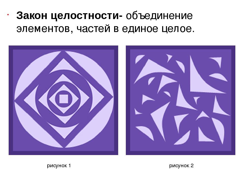 Закон целостности- объединение элементов, частей в единое целое. рисунок 1 р...