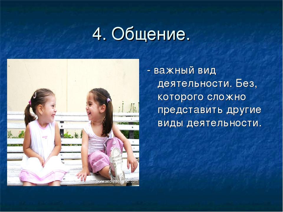 4. Общение. - важный вид деятельности. Без, которого сложно представить други...