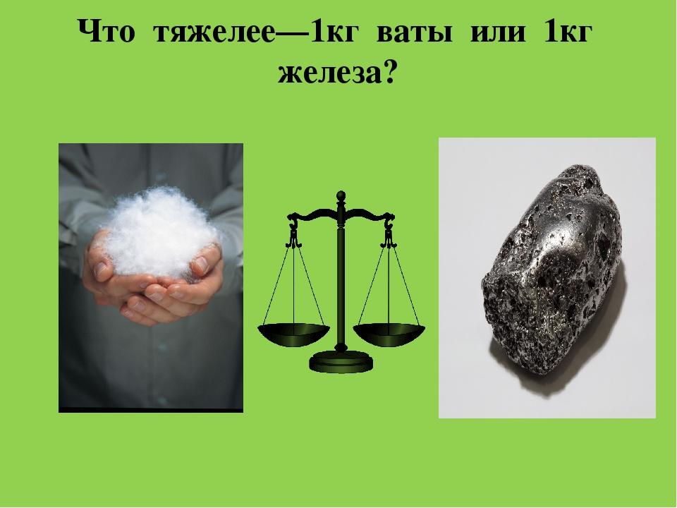 Задание вызывает лишь первоначальную трудность, потому что пух ассоциируется с легкостью, а железо, в привычном понимании, всегда очень тяжелое.