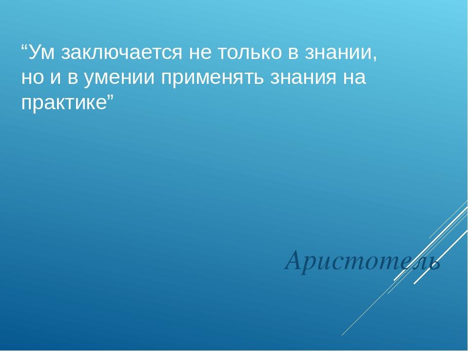 """""""Ум заключается не только в знании, но и в умении применять знания на практик..."""