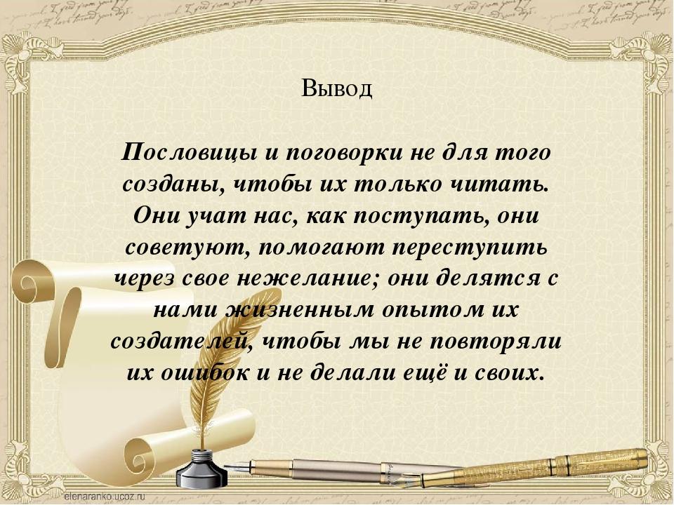 Вывод Пословицы и поговорки не для того созданы, чтобы их только читать. Они...