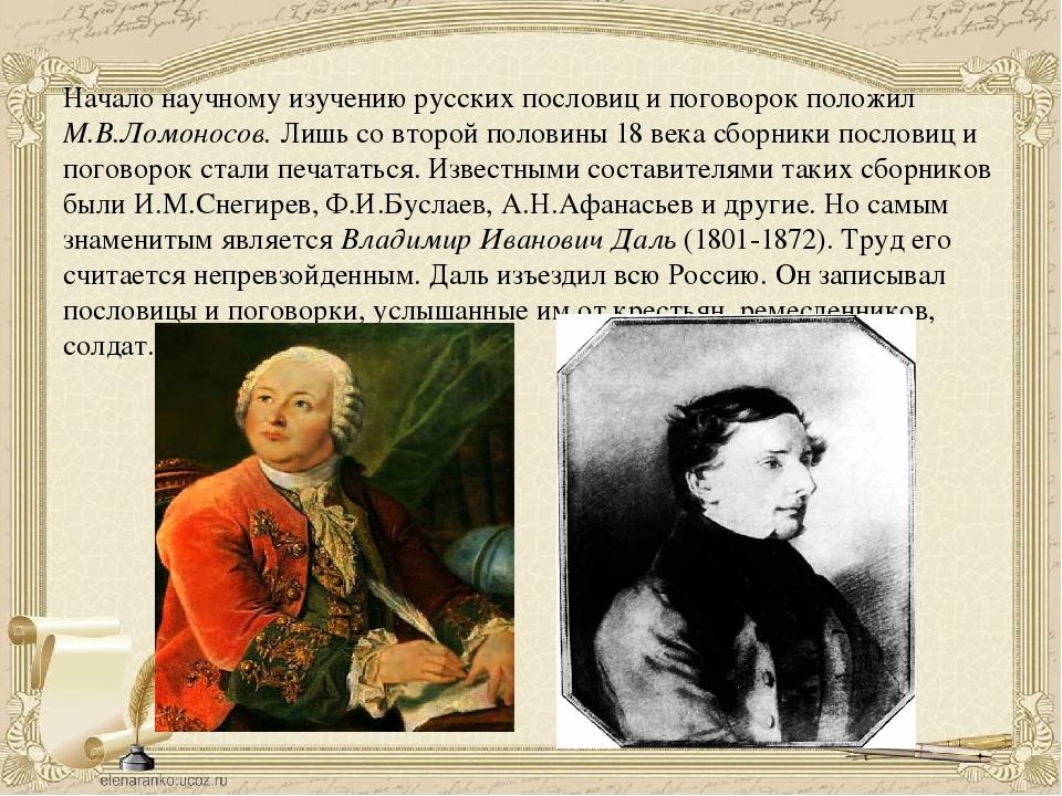 Начало научному изучению русских пословиц и поговорок положил М.В.Ломоносов....