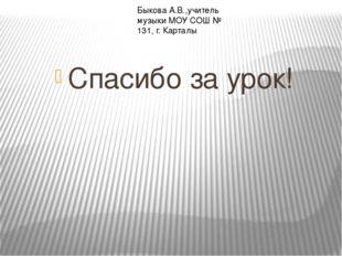 Спасибо за урок! Быкова А.В.,учитель музыки МОУ СОШ № 131, г. Карталы