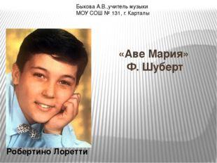 «Аве Мария» Ф. Шуберт Робертино Лоретти Быкова А.В.,учитель музыки МОУ СОШ №