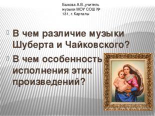В чем различие музыки Шуберта и Чайковского? В чем особенность исполнения эт