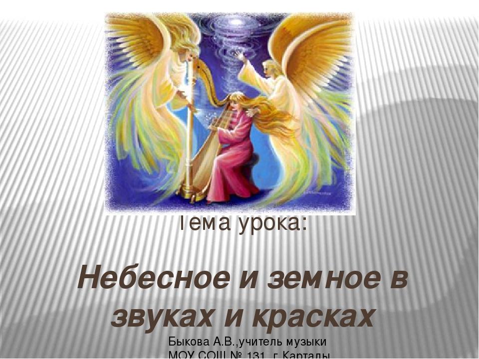 Небесное и земное в звуках и красках Тема урока: Быкова А.В.,учитель музыки М...