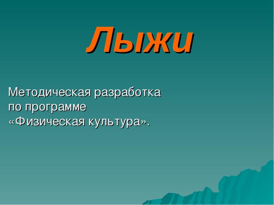 Лыжи Методическая разработка по программе «Физическая культура».