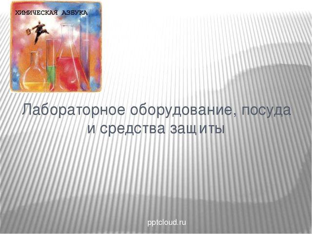 Лабораторное оборудование, посуда и средства защиты pptcloud.ru