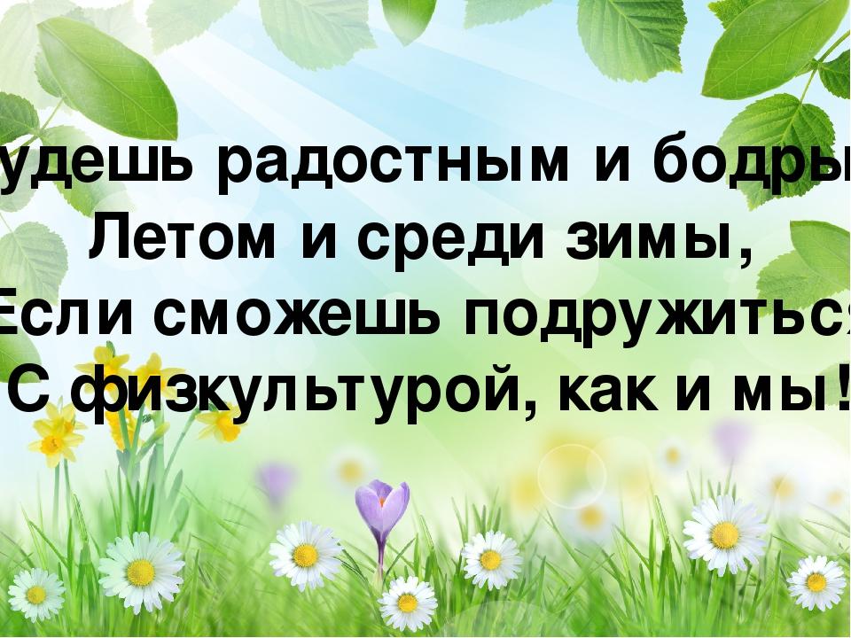 Будешь радостным и бодрым Летом и среди зимы, Если сможешь подружиться С физ...