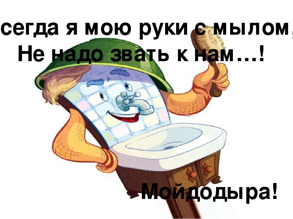 Всегда я мою руки с мылом, Не надо звать к нам…! Мойдодыра!
