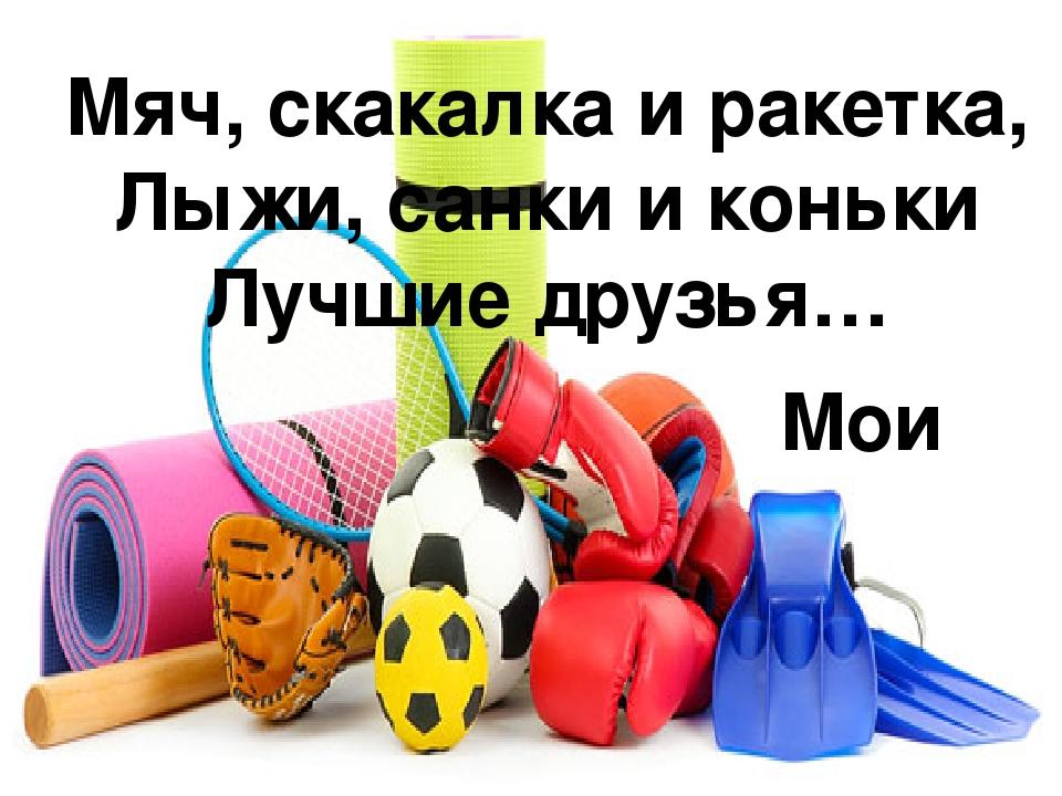 Мяч, скакалка и ракетка, Лыжи, санки и коньки Лучшие друзья… Мои