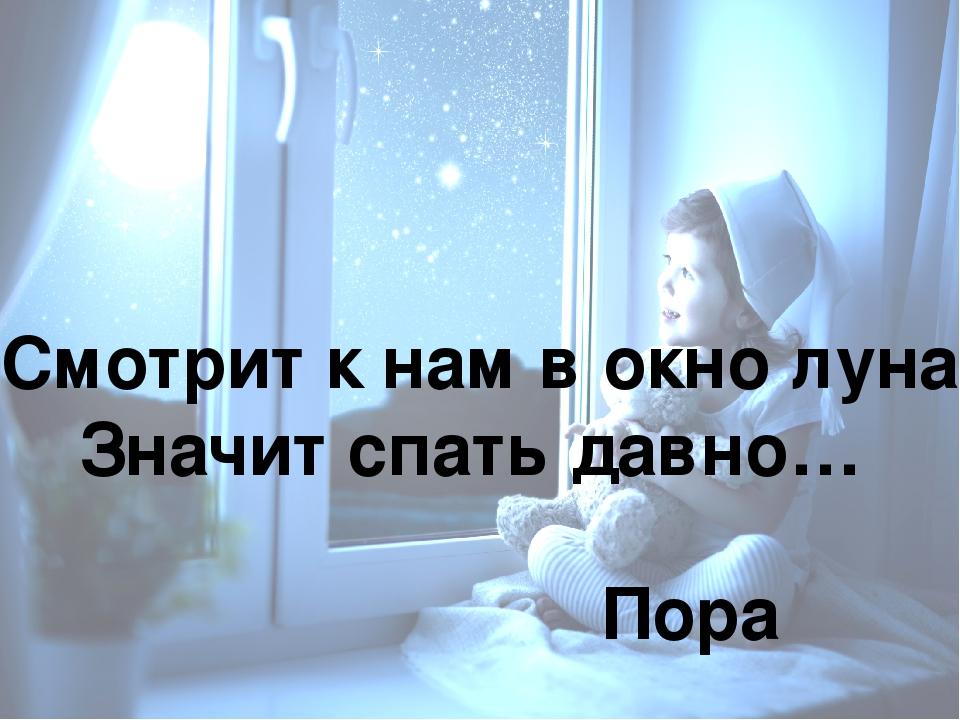 Смотрит к нам в окно луна Значит спать давно… Пора