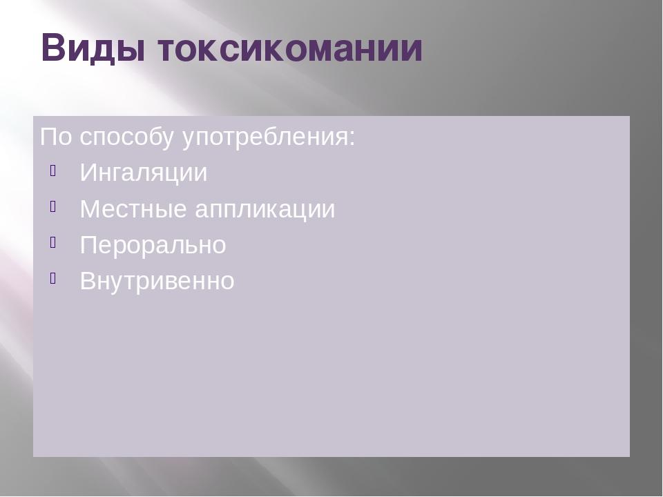 Виды токсикомании По способу употребления: Ингаляции Местные аппликации Перор...