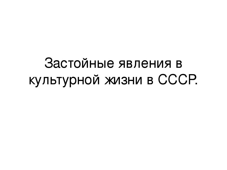 Застойные явления в культурной жизни в СССР.