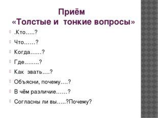 Приём «Толстые и тонкие вопросы» .Кто…..? Что……? Когда……? Где……..? Как звать