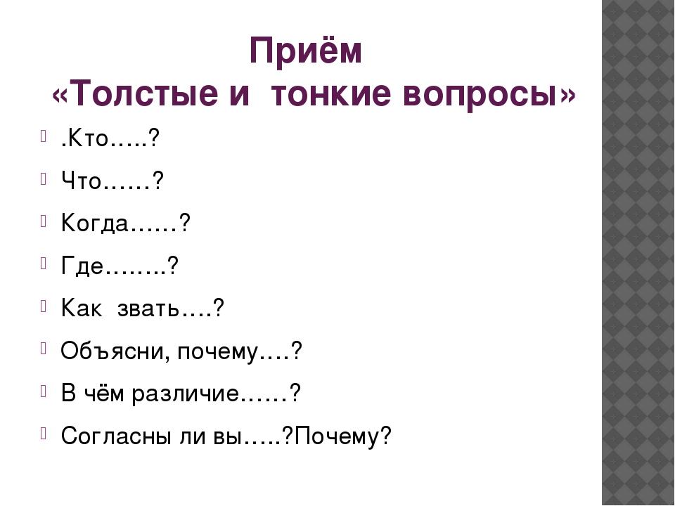 Приём «Толстые и тонкие вопросы» .Кто…..? Что……? Когда……? Где……..? Как звать...