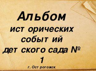 Альбом исторических событий детского сада № 1 г. Острогожск