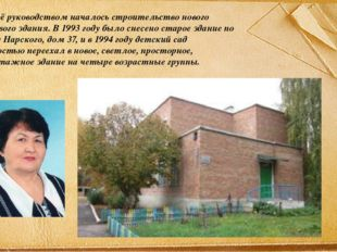 Под её руководством началось строительство нового типового здания. В 1993 год