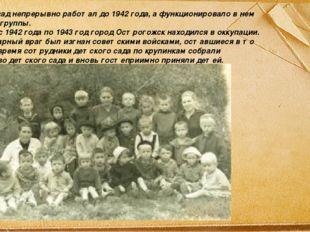 Детский сад непрерывно работал до 1942 года, а функционировало в нем всего дв
