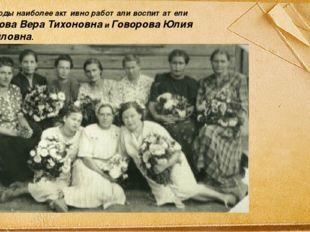 В эти годы наиболее активно работали воспитатели Тихонова Вера Тихоновна и Го