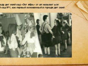В 1951 году детский сад «Октябрь» стал называться детский сад №1, как первый