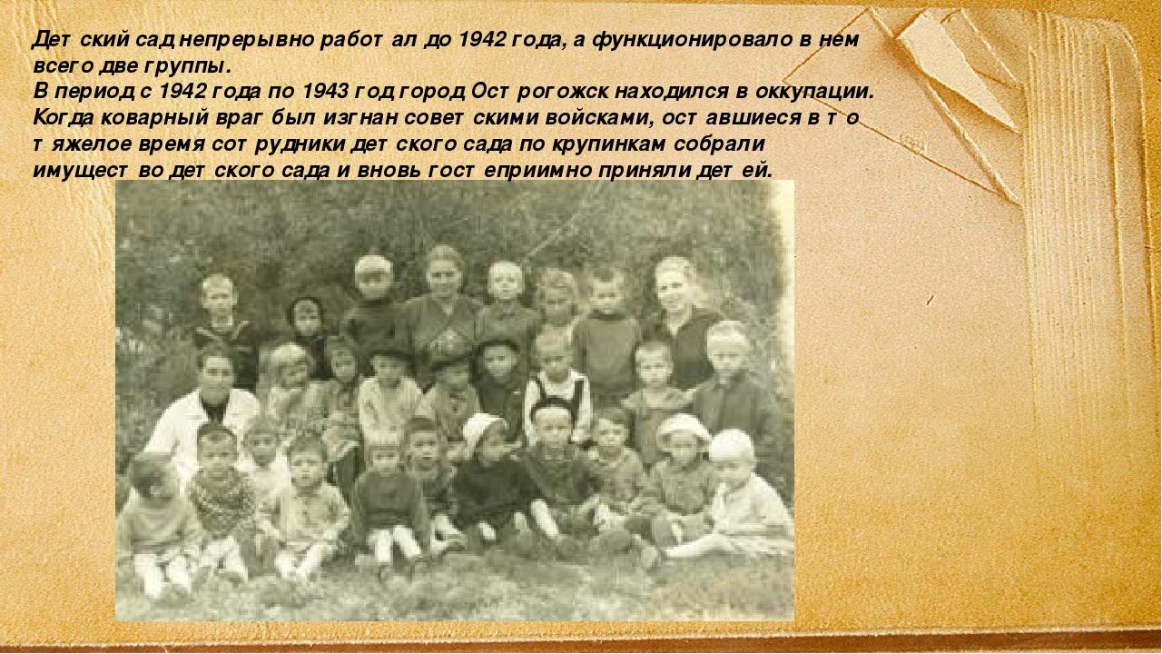 Детский сад непрерывно работал до 1942 года, а функционировало в нем всего дв...